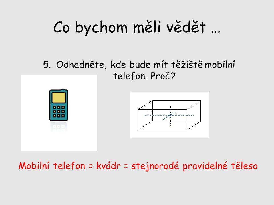 Co bychom měli vědět … 5. Odhadněte, kde bude mít těžiště mobilní telefon. Proč? Mobilní telefon = kvádr = stejnorodé pravidelné těleso
