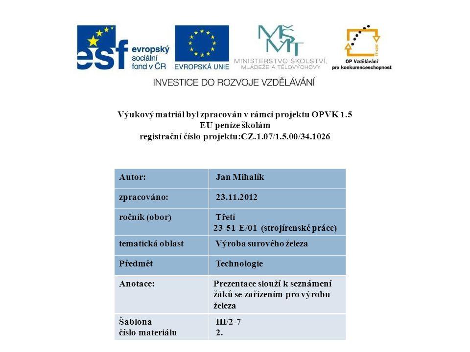 Výukový matriál byl zpracován v rámci projektu OPVK 1.5 EU peníze školám registrační číslo projektu:CZ.1.07/1.5.00/34.1026 Autor: Jan Mihalík zpracováno: 23.11.2012 ročník (obor) Třetí 23-51-E/01 (strojírenské práce) tematická oblast Výroba surového železa Předmět Technologie Anotace:Prezentace slouží k seznámení žáků se zařízením pro výrobu železa Šablona číslo materiálu III/2-7 2.