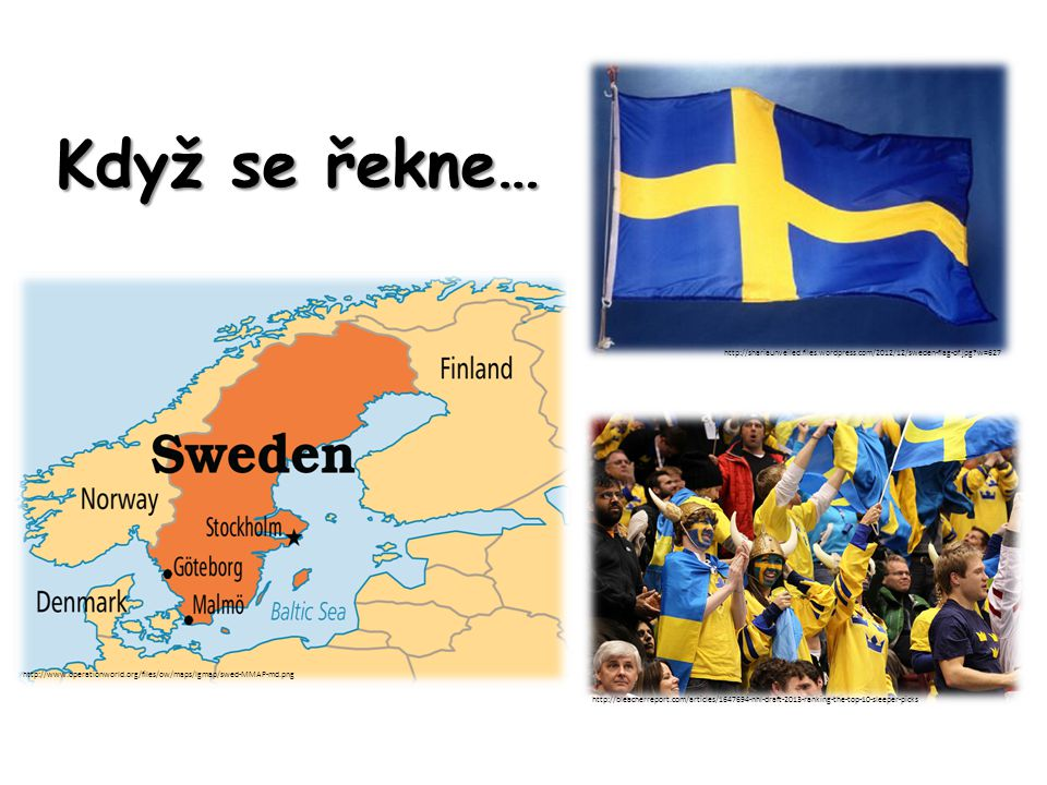 Když se řekne… http://www.operationworld.org/files/ow/maps/lgmap/swed-MMAP-md.png http://shariaunveiled.files.wordpress.com/2012/12/sweden-flag-of.jpg w=627 http://bleacherreport.com/articles/1647694-nhl-draft-2013-ranking-the-top-10-sleeper-picks