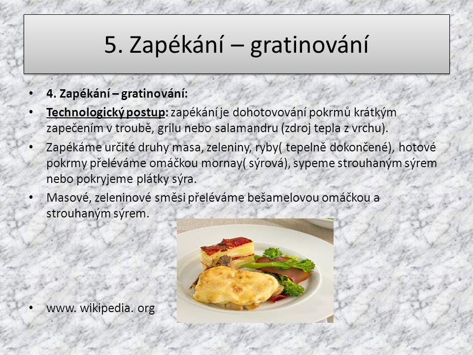 5. Zapékání – gratinování 4. Zapékání – gratinování: Technologický postup: zapékání je dohotovování pokrmů krátkým zapečením v troubě, grilu nebo sala
