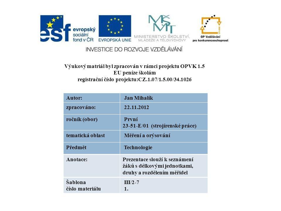 Výukový matriál byl zpracován v rámci projektu OPVK 1.5 EU peníze školám registrační číslo projektu:CZ.1.07/1.5.00/34.1026 Autor: Jan Mihalík zpracováno: 22.11.2012 ročník (obor) První 23-51-E/01 (strojírenské práce) tematická oblast Měření a orýsování Předmět Technologie Anotace:Prezentace slouží k seznámení žáků s délkovými jednotkami, druhy a rozdělením měřidel Šablona číslo materiálu III/2-7 1.