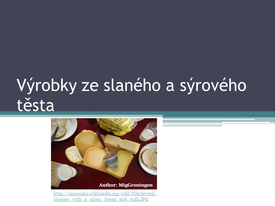 Výrobky ze slaného a sýrového těsta http://commons.wikimedia.org/wiki/File:Several_ cheeses_with_a_slicer,_bread_and_milk.JPG Author: MigGroningen