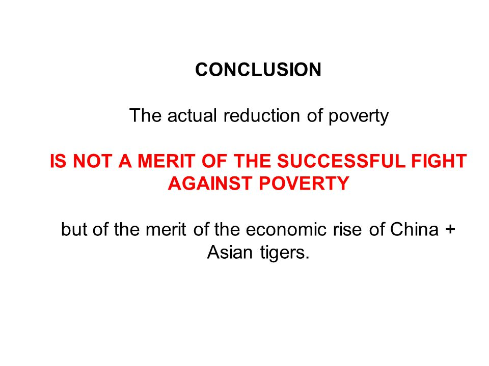 CONCLUSION The actual reduction of poverty IS NOT A MERIT OF THE SUCCESSFUL FIGHT AGAINST POVERTY but of the merit of the economic rise of China + Asian tigers.