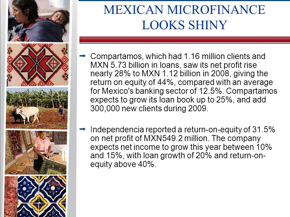 Compartamos, which had 1.16 million clients and MXN 5.73 billion in loans, saw its net profit rise nearly 28% to MXN 1.12 billion in 2008, giving the return on equity of 44%, compared with an average for Mexico s banking sector of 12.5%.