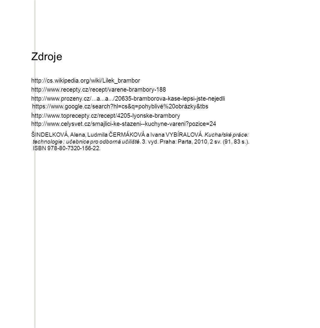 Zdroje http://cs.wikipedia.org/wiki/Lilek_brambor http://www.recepty.cz/recept/varene-brambory-188 http://www.prozeny.cz/...a...a.../20635-bramborova-kase-lepsi-jste-nejedli https://www.google.cz/search hl=cs&q=pohyblivé%20obrázky&tbs h ttp://www.toprecepty.cz/recept/4205-lyonske-brambory http://www.celysvet.cz/smajlici-ke-stazeni--kuchyne-vareni pozice=24 ŠINDELKOVÁ, Alena, Ludmila ČERMÁKOVÁ a Ivana VYBÍRALOVÁ.