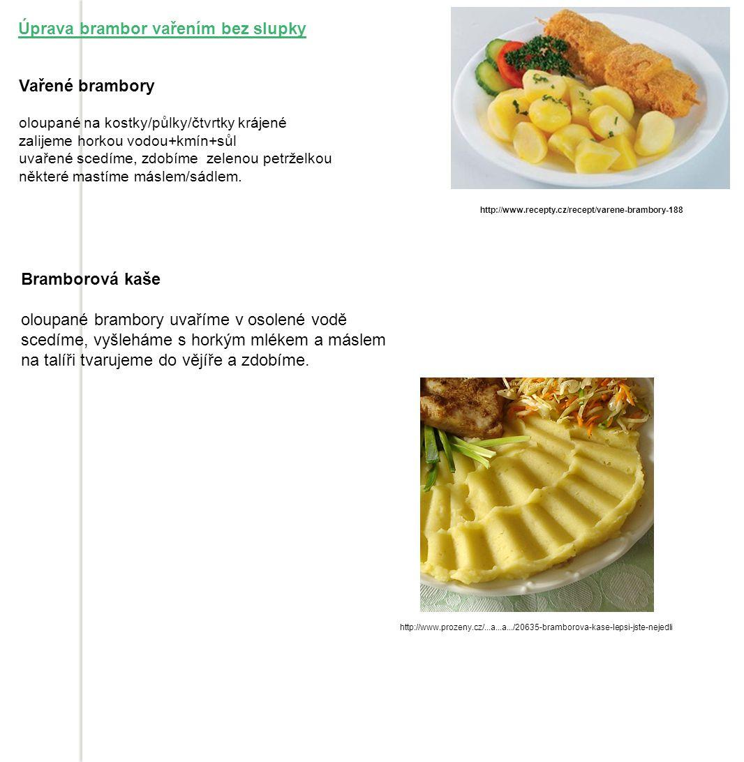 Úprava brambor vařením bez slupky Vařené brambory oloupané na kostky/půlky/čtvrtky krájené zalijeme horkou vodou+kmín+sůl uvařené scedíme, zdobíme zelenou petrželkou některé mastíme máslem/sádlem.