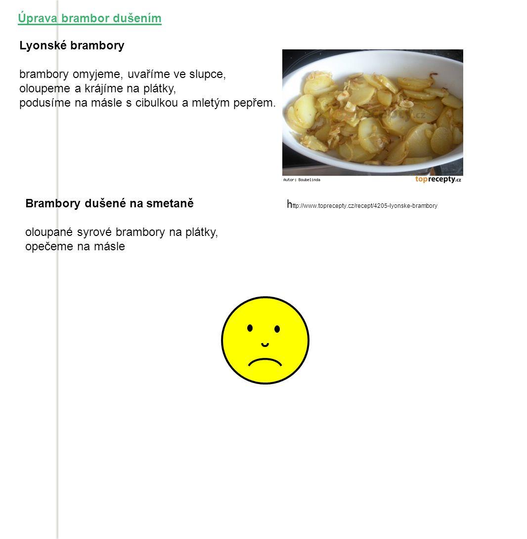 Úprava brambor dušením Lyonské brambory brambory omyjeme, uvaříme ve slupce, oloupeme a krájíme na plátky, podusíme na másle s cibulkou a mletým pepřem.