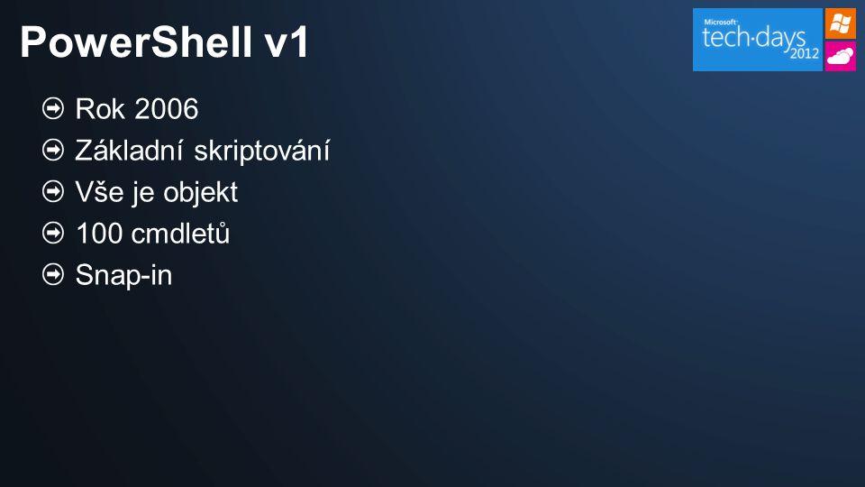 Rok 2006 Základní skriptování Vše je objekt 100 cmdletů Snap-in PowerShell v1