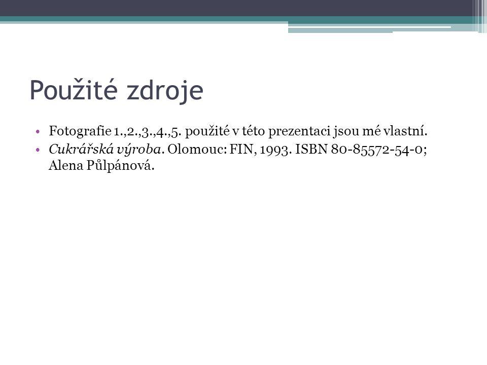 Použité zdroje Fotografie 1.,2.,3.,4.,5. použité v této prezentaci jsou mé vlastní. Cukrářská výroba. Olomouc: FIN, 1993. ISBN 80-85572-54-0; Alena Pů