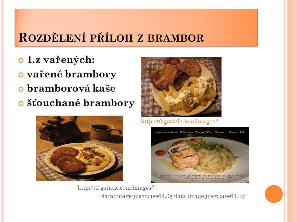 R OZDĚLENÍ PŘÍLOH Z BRAMBOR 1.z vařených: vařené brambory bramborová kaše šťouchané brambory  http://t0.gstatic.com/images http://t0.gstatic.com/images http://t2.gstatic.com/images.