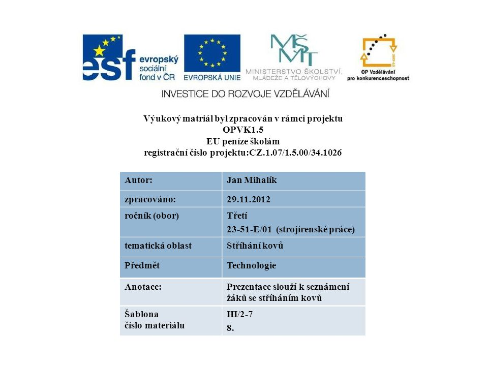 Výukový matriál byl zpracován v rámci projektu OPVK1.5 EU peníze školám registrační číslo projektu:CZ.1.07/1.5.00/34.1026 Autor:Jan Mihalík zpracováno:29.11.2012 ročník (obor)Třetí 23-51-E/01 (strojírenské práce) tematická oblastStříhání kovů PředmětTechnologie Anotace:Prezentace slouží k seznámení žáků se stříháním kovů Šablona číslo materiálu III/2-7 8.