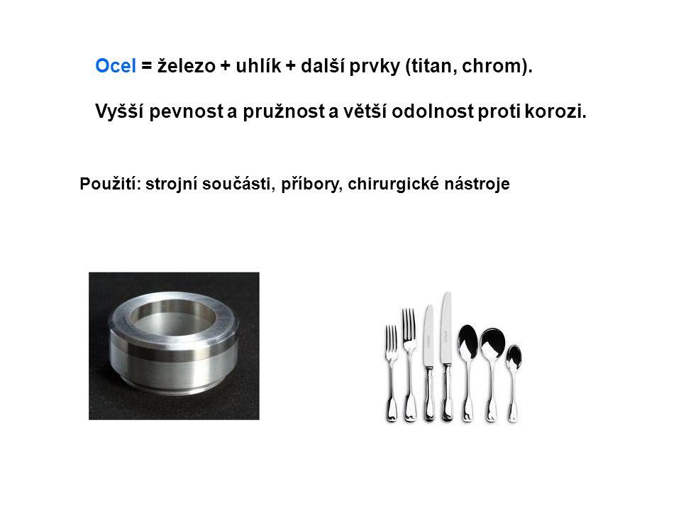 Ocel = železo + uhlík + další prvky (titan, chrom). Vyšší pevnost a pružnost a větší odolnost proti korozi. Použití: strojní součásti, příbory, chirur