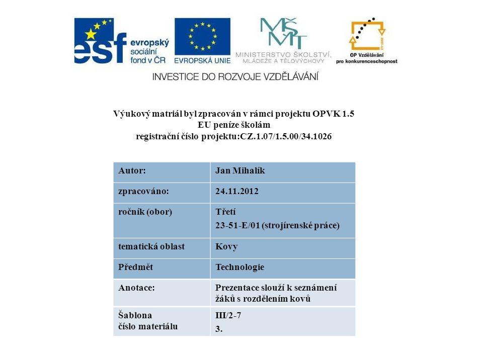 Výukový matriál byl zpracován v rámci projektu OPVK 1.5 EU peníze školám registrační číslo projektu:CZ.1.07/1.5.00/34.1026 Autor:Jan Mihalík zpracováno:24.11.2012 ročník (obor)Třetí 23-51-E/01 (strojírenské práce) tematická oblastKovy PředmětTechnologie Anotace:Prezentace slouží k seznámení žáků s rozdělením kovů Šablona číslo materiálu III/2-7 3.