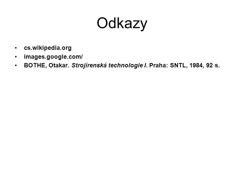 Odkazy cs.wikipedia.org images.google.com/ BOTHE, Otakar. Strojírenská technologie I. Praha: SNTL, 1984, 92 s.