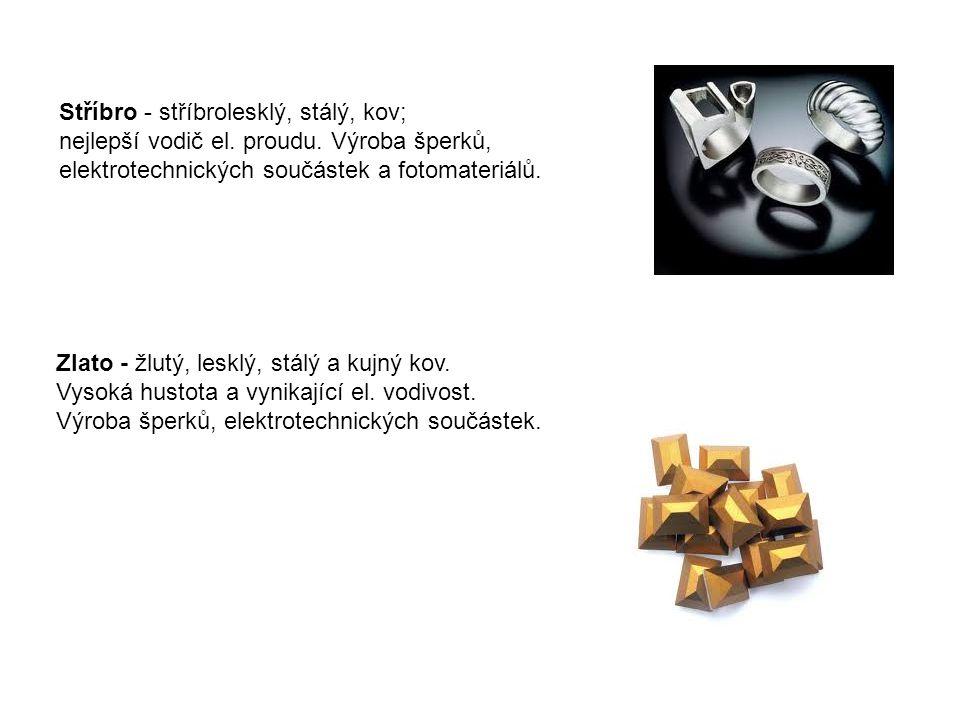 Stříbro - stříbrolesklý, stálý, kov; nejlepší vodič el. proudu. Výroba šperků, elektrotechnických součástek a fotomateriálů. Zlato - žlutý, lesklý, st