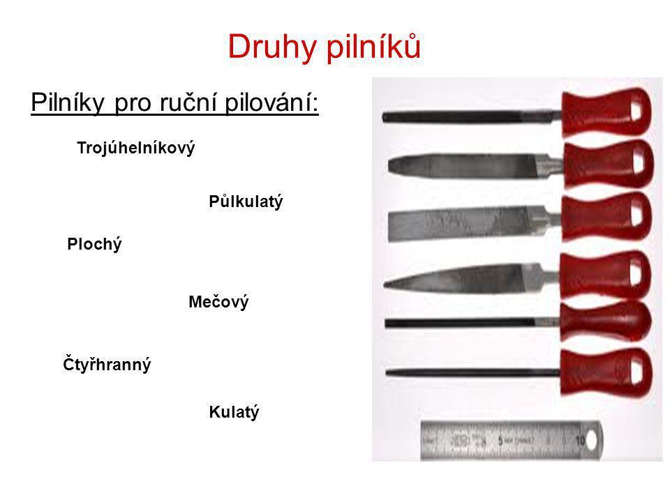 Druhy pilníků Pilníky pro ruční pilování: Čtyřhranný Půlkulatý Plochý Trojúhelníkový Kulatý Mečový