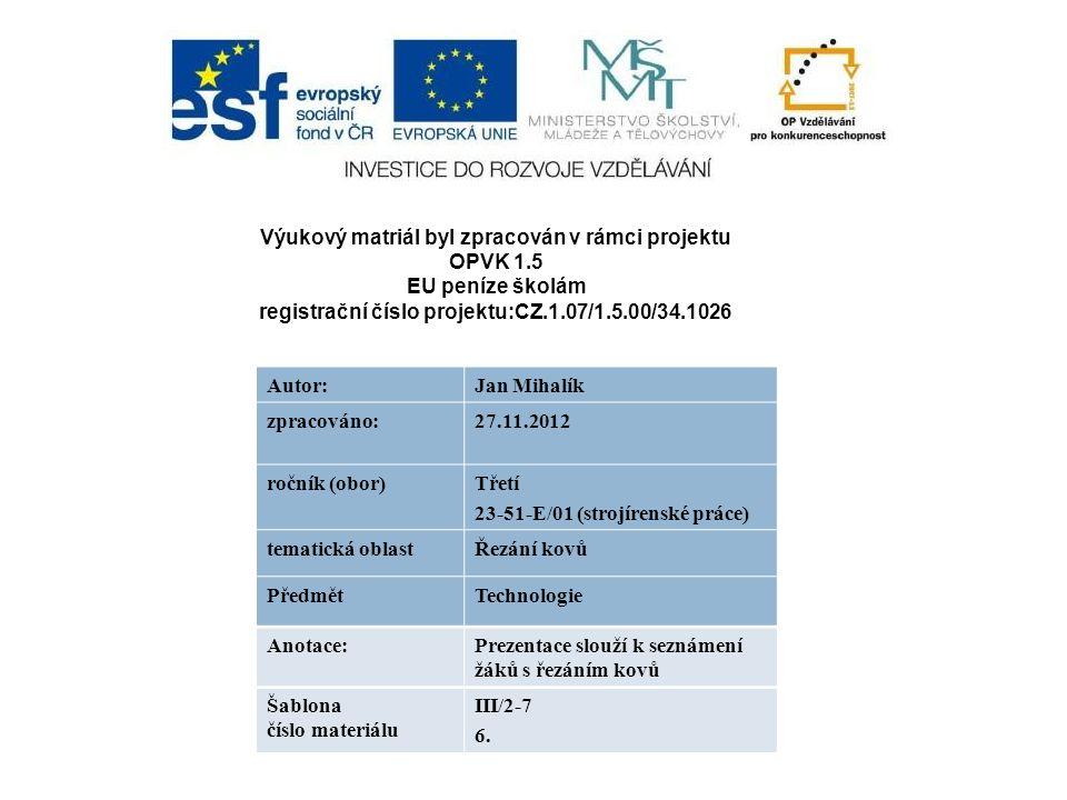 Výukový matriál byl zpracován v rámci projektu OPVK 1.5 EU peníze školám registrační číslo projektu:CZ.1.07/1.5.00/34.1026 Autor:Jan Mihalík zpracováno:27.11.2012 ročník (obor)Třetí 23-51-E/01 (strojírenské práce) tematická oblastŘezání kovů PředmětTechnologie Anotace:Prezentace slouží k seznámení žáků s řezáním kovů Šablona číslo materiálu III/2-7 6.