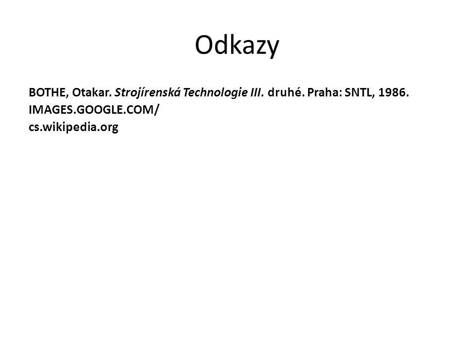 Odkazy BOTHE, Otakar. Strojírenská Technologie III. druhé. Praha: SNTL, 1986. IMAGES.GOOGLE.COM/ cs.wikipedia.org