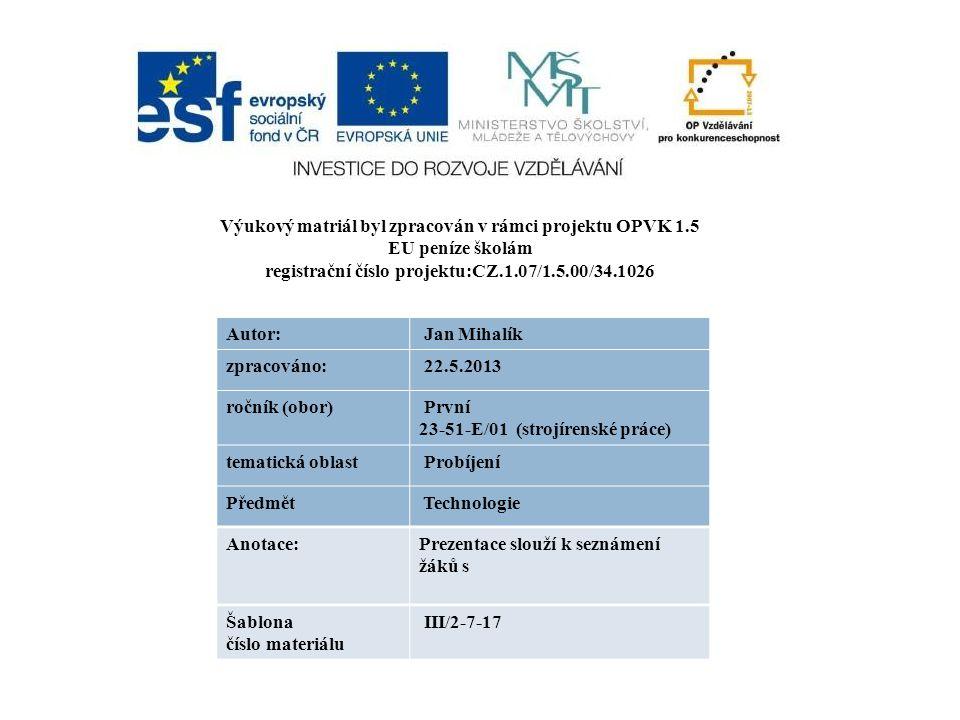 Výukový matriál byl zpracován v rámci projektu OPVK 1.5 EU peníze školám registrační číslo projektu:CZ.1.07/1.5.00/34.1026 Autor: Jan Mihalík zpracováno: 22.5.2013 ročník (obor) První 23-51-E/01 (strojírenské práce) tematická oblast Probíjení Předmět Technologie Anotace:Prezentace slouží k seznámení žáků s Šablona číslo materiálu III/2-7-17