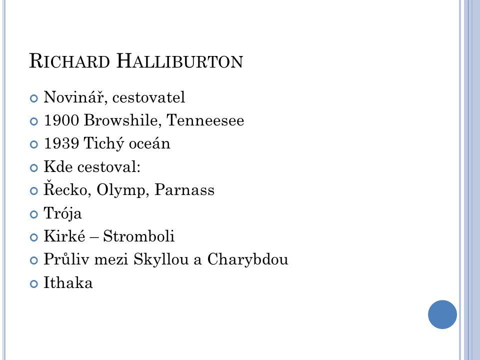 R ICHARD H ALLIBURTON Novinář, cestovatel 1900 Browshile, Tenneesee 1939 Tichý oceán Kde cestoval: Řecko, Olymp, Parnass Trója Kirké – Stromboli Průli
