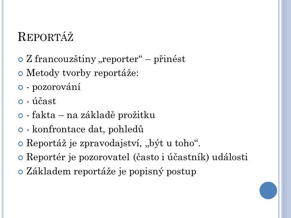 """R EPORTÁŽ Z francouzštiny """"reporter"""" – přinést Metody tvorby reportáže: - pozorování - účast - fakta – na základě prožitku - konfrontace dat, pohledů"""
