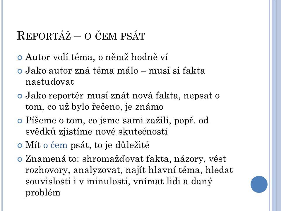 R EPORTÁŽ – O ČEM PSÁT Autor volí téma, o němž hodně ví Jako autor zná téma málo – musí si fakta nastudovat Jako reportér musí znát nová fakta, nepsat