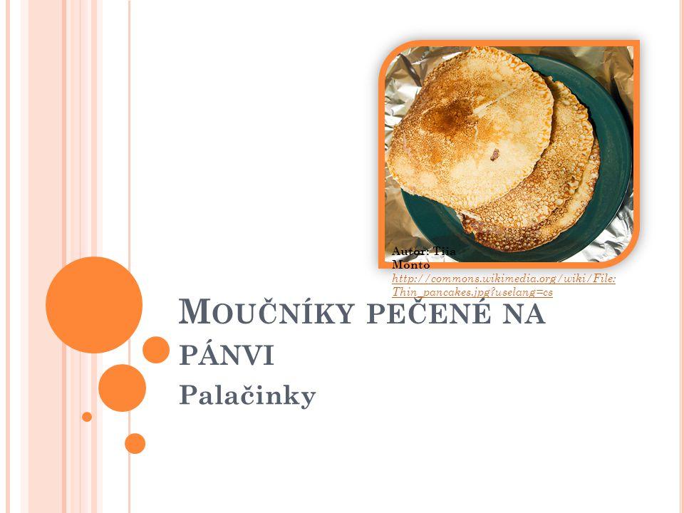 M OUČNÍKY PEČENÉ NA PÁNVI Palačinky http://commons.wikimedia.org/wiki/File: Thin_pancakes.jpg?uselang=cs Autor: Tiia Monto