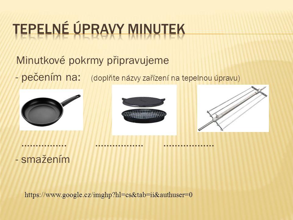 Minutkové pokrmy připravujeme - pečením na: (doplňte názvy zařízení na tepelnou úpravu) …………….