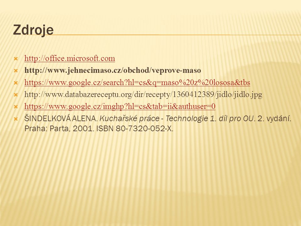 Zdroje  http://office.microsoft.com http://office.microsoft.com  http://www.jehnecimaso.cz/obchod/veprove-maso  https://www.google.cz/search hl=cs&q=maso%20z%20lososa&tbs https://www.google.cz/search hl=cs&q=maso%20z%20lososa&tbs  http://www.databazereceptu.org/dir/recepty/1360412389/jidlo/jidlo.jpg  https://www.google.cz/imghp hl=cs&tab=ii&authuser=0 https://www.google.cz/imghp hl=cs&tab=ii&authuser=0  ŠINDELKOVÁ ALENA.
