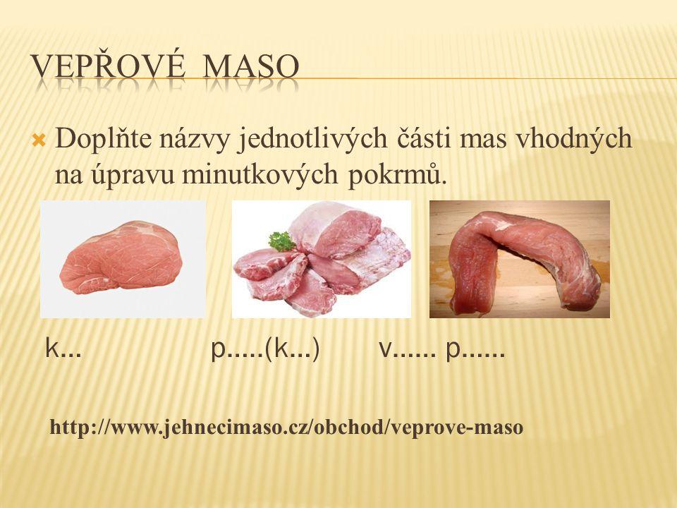  Doplňte názvy jednotlivých části mas vhodných na úpravu minutkových pokrmů. k… p…..(k…) v…… p…… http://www.jehnecimaso.cz/obchod/veprove-maso