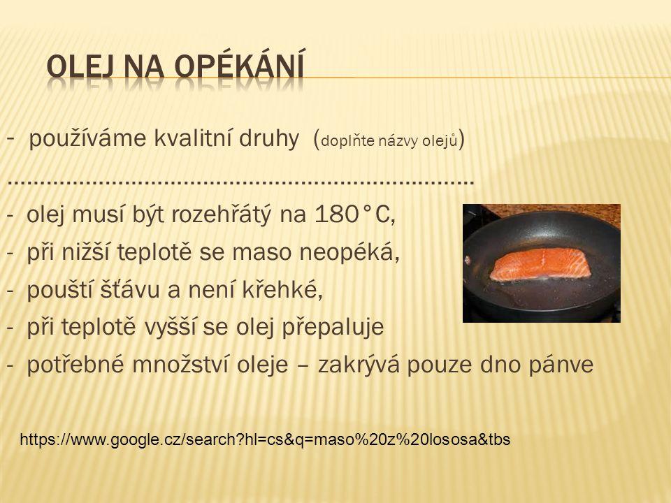- používáme kvalitní druhy ( doplňte názvy olejů ) ……………………………………………………………... - olej musí být rozehřátý na 180°C, - při nižší teplotě se maso neopéká,