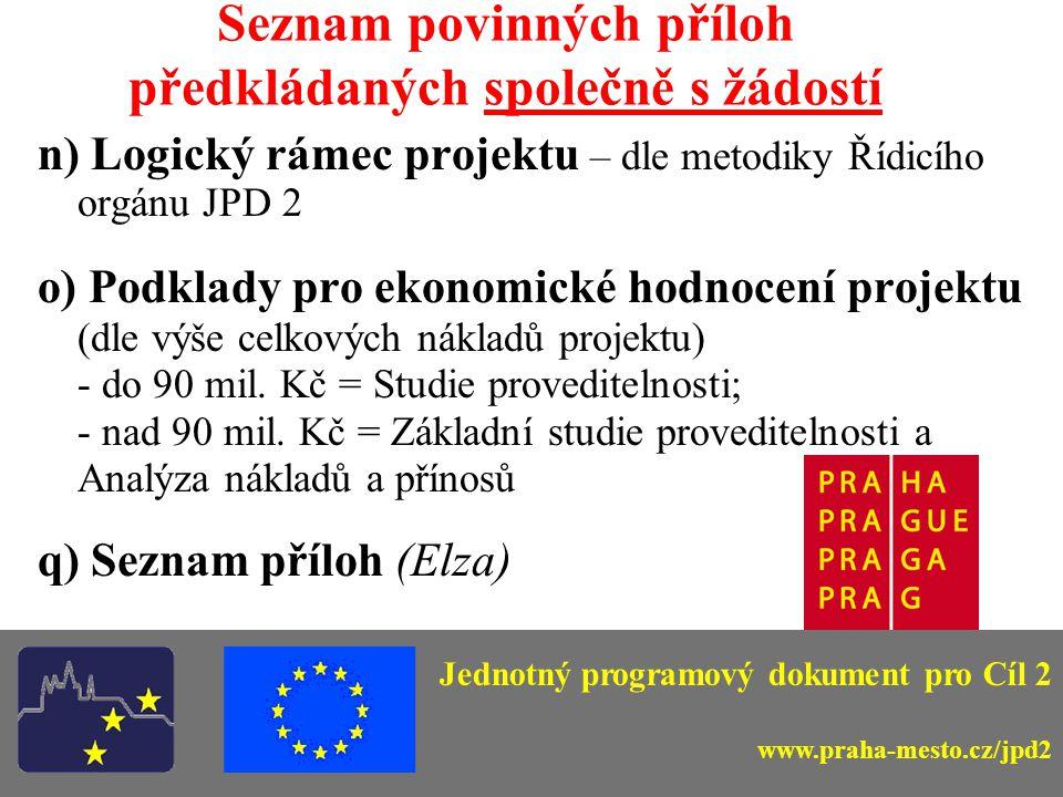 Seznam povinných příloh předkládaných společně s žádostí n) Logický rámec projektu – dle metodiky Řídicího orgánu JPD 2 o) Podklady pro ekonomické hodnocení projektu (dle výše celkových nákladů projektu) - do 90 mil.