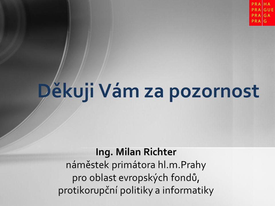 Ing. Milan Richter náměstek primátora hl.m.Prahy pro oblast evropských fondů, protikorupční politiky a informatiky Děkuji Vám za pozornost