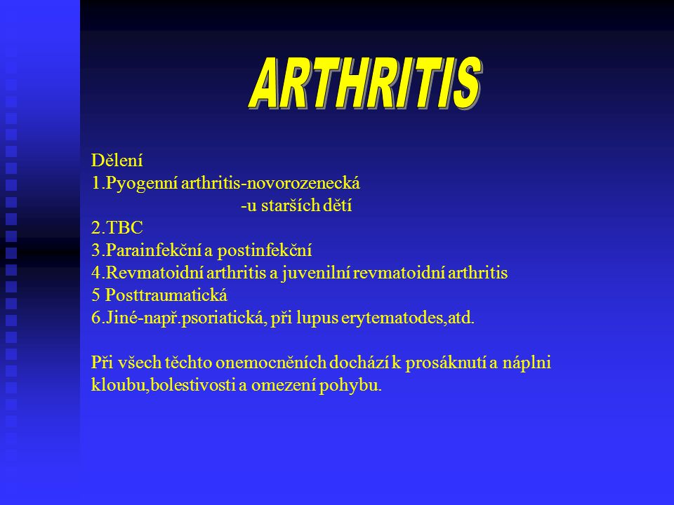 Dělení 1.Pyogenní arthritis-novorozenecká -u starších dětí 2.TBC 3.Parainfekční a postinfekční 4.Revmatoidní arthritis a juvenilní revmatoidní arthritis 5 Posttraumatická 6.Jiné-např.psoriatická, při lupus erytematodes,atd.