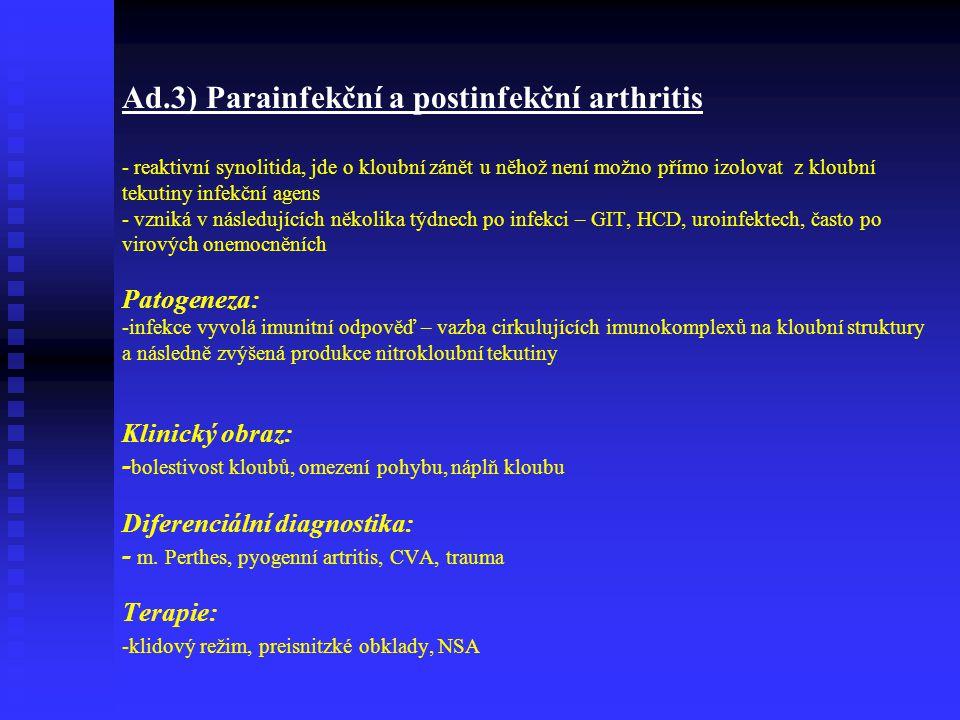 Ad.3) Parainfekční a postinfekční arthritis - reaktivní synolitida, jde o kloubní zánět u něhož není možno přímo izolovat z kloubní tekutiny infekční agens - vzniká v následujících několika týdnech po infekci – GIT, HCD, uroinfektech, často po virových onemocněních Patogeneza: -infekce vyvolá imunitní odpověď – vazba cirkulujících imunokomplexů na kloubní struktury a následně zvýšená produkce nitrokloubní tekutiny Klinický obraz: - bolestivost kloubů, omezení pohybu, náplň kloubu Diferenciální diagnostika: - m.