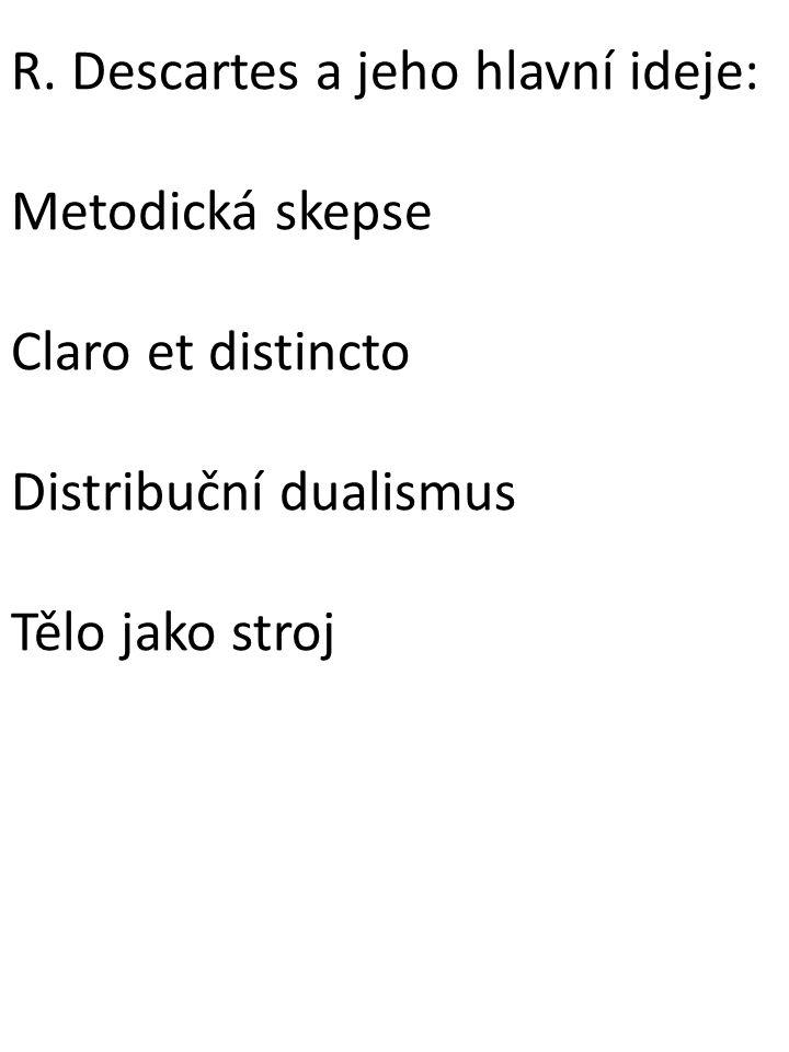 R. Descartes a jeho hlavní ideje: Metodická skepse Claro et distincto Distribuční dualismus Tělo jako stroj