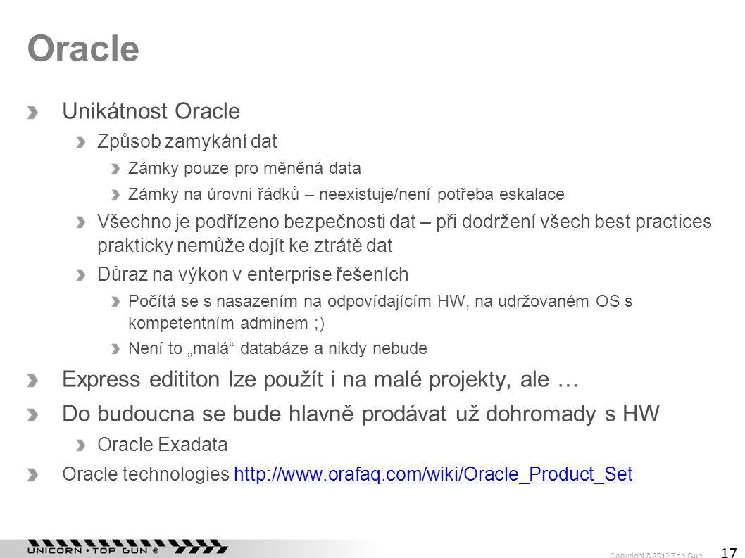 Copyright © 2012 Top Gun 17 Oracle Unikátnost Oracle Způsob zamykání dat Zámky pouze pro měněná data Zámky na úrovni řádků – neexistuje/není potřeba e