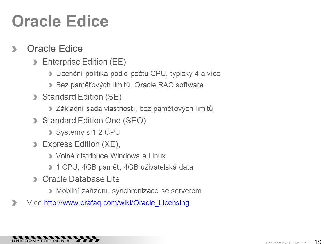 Copyright © 2012 Top Gun 19 Oracle Edice Enterprise Edition (EE) Licenční politika podle počtu CPU, typicky 4 a více Bez paměťových limitů, Oracle RAC