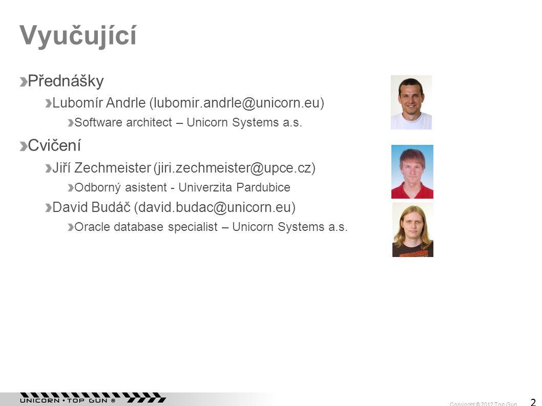 Copyright © 2012 Top Gun 2 Vyučující Přednášky Lubomír Andrle (lubomir.andrle@unicorn.eu) Software architect – Unicorn Systems a.s. Cvičení Jiří Zechm