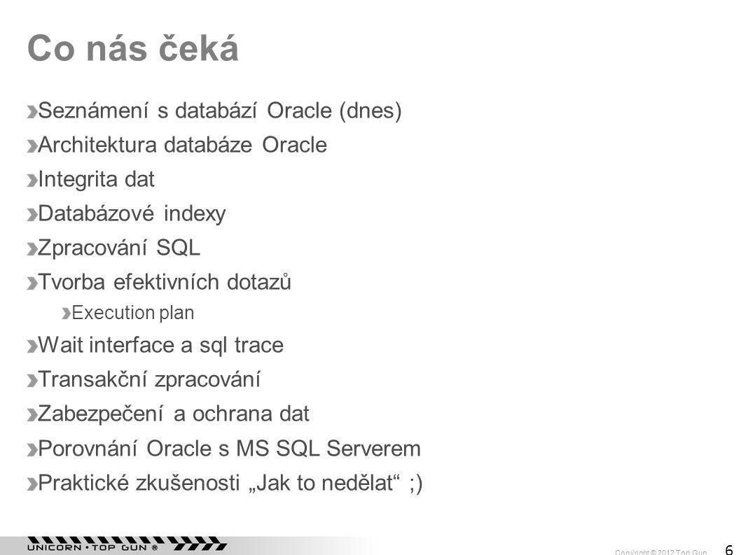 Copyright © 2012 Top Gun 6 Co nás čeká Seznámení s databází Oracle (dnes) Architektura databáze Oracle Integrita dat Databázové indexy Zpracování SQL