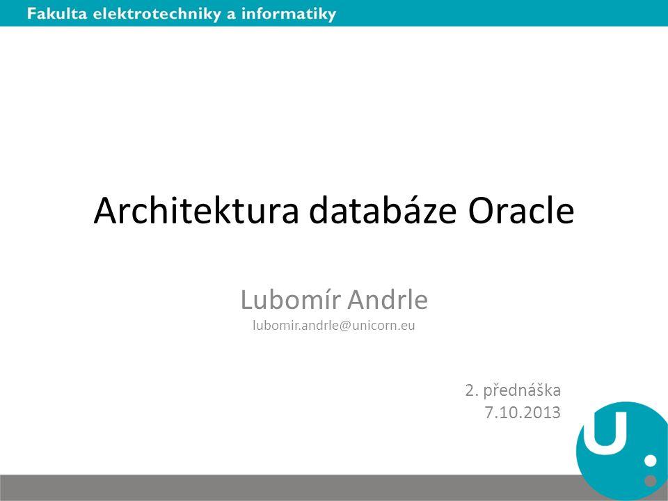 Architektura databáze Oracle Lubomír Andrle lubomir.andrle@unicorn.eu 2. přednáška 7.10.2013