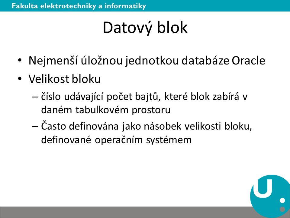 Datový blok Nejmenší úložnou jednotkou databáze Oracle Velikost bloku – číslo udávající počet bajtů, které blok zabírá v daném tabulkovém prostoru – Č