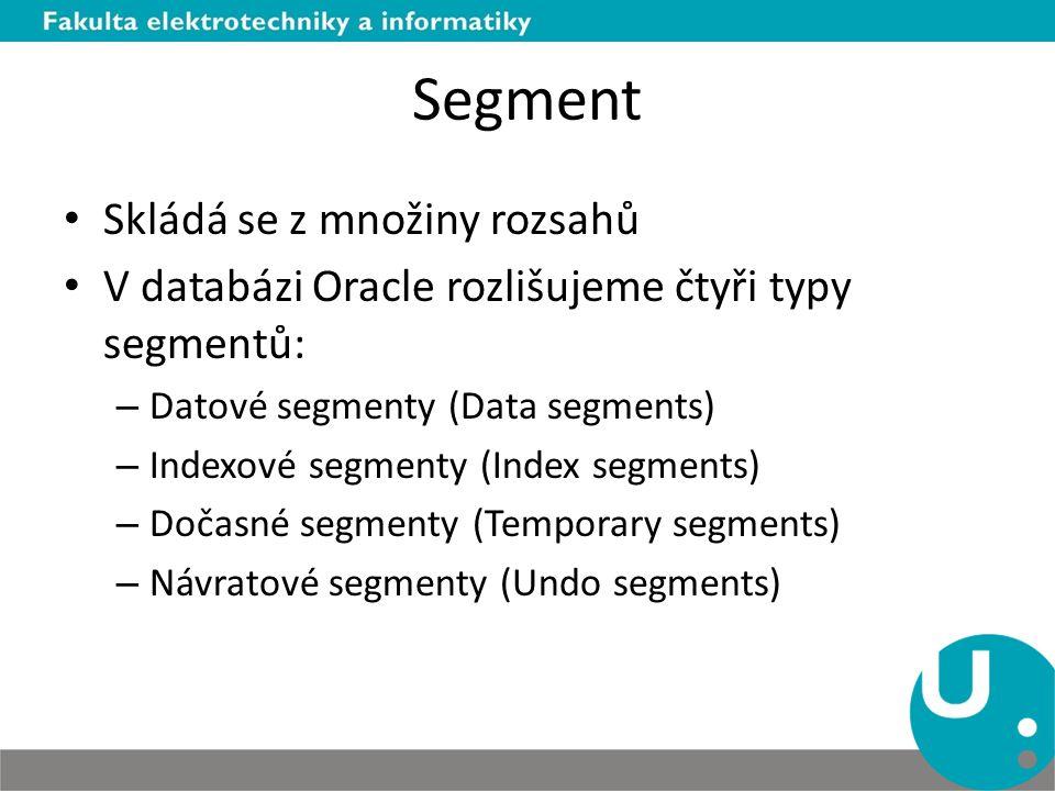 Segment Skládá se z množiny rozsahů V databázi Oracle rozlišujeme čtyři typy segmentů: – Datové segmenty (Data segments) – Indexové segmenty (Index se