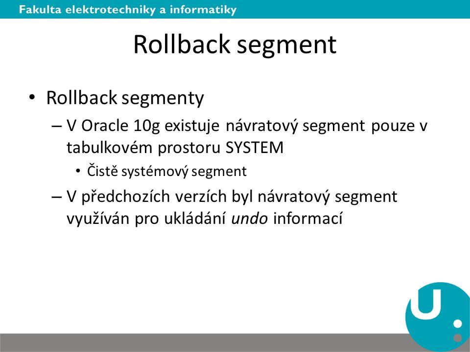 Rollback segment Rollback segmenty – V Oracle 10g existuje návratový segment pouze v tabulkovém prostoru SYSTEM Čistě systémový segment – V předchozíc