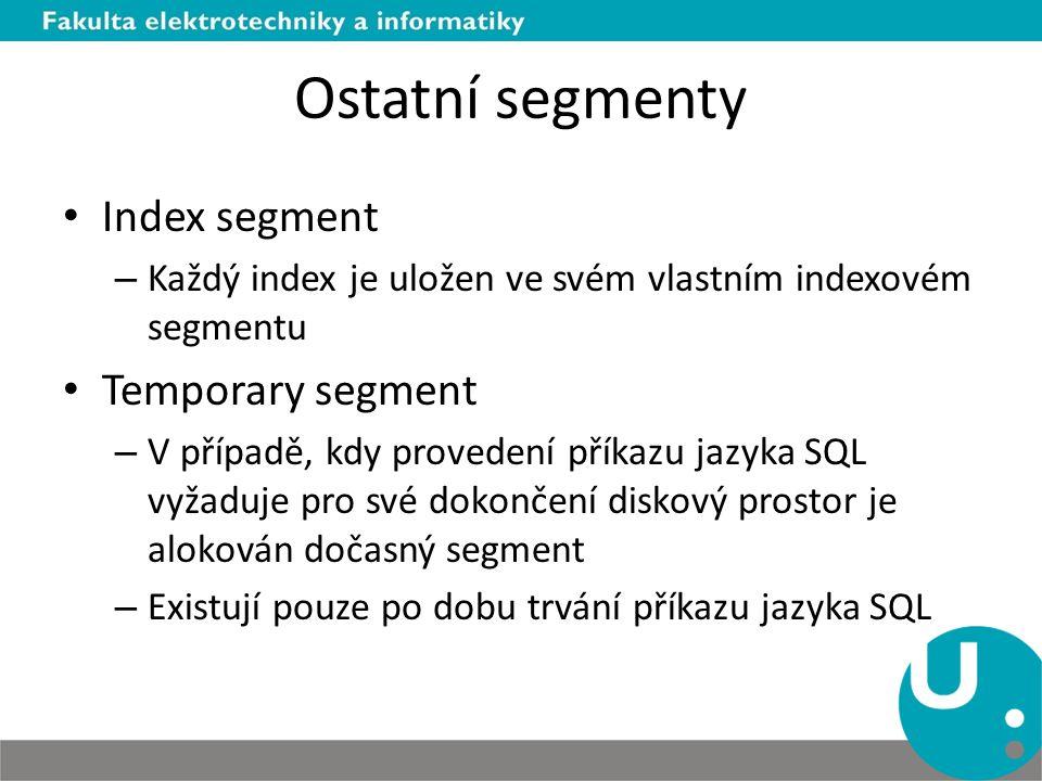 Ostatní segmenty Index segment – Každý index je uložen ve svém vlastním indexovém segmentu Temporary segment – V případě, kdy provedení příkazu jazyka