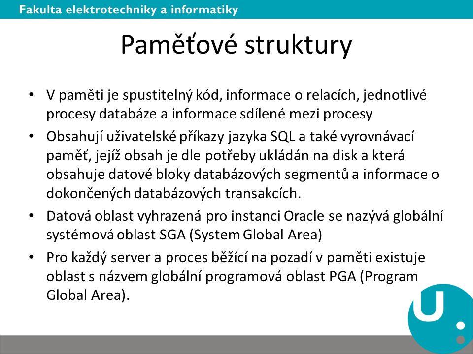Paměťové struktury V paměti je spustitelný kód, informace o relacích, jednotlivé procesy databáze a informace sdílené mezi procesy Obsahují uživatelsk