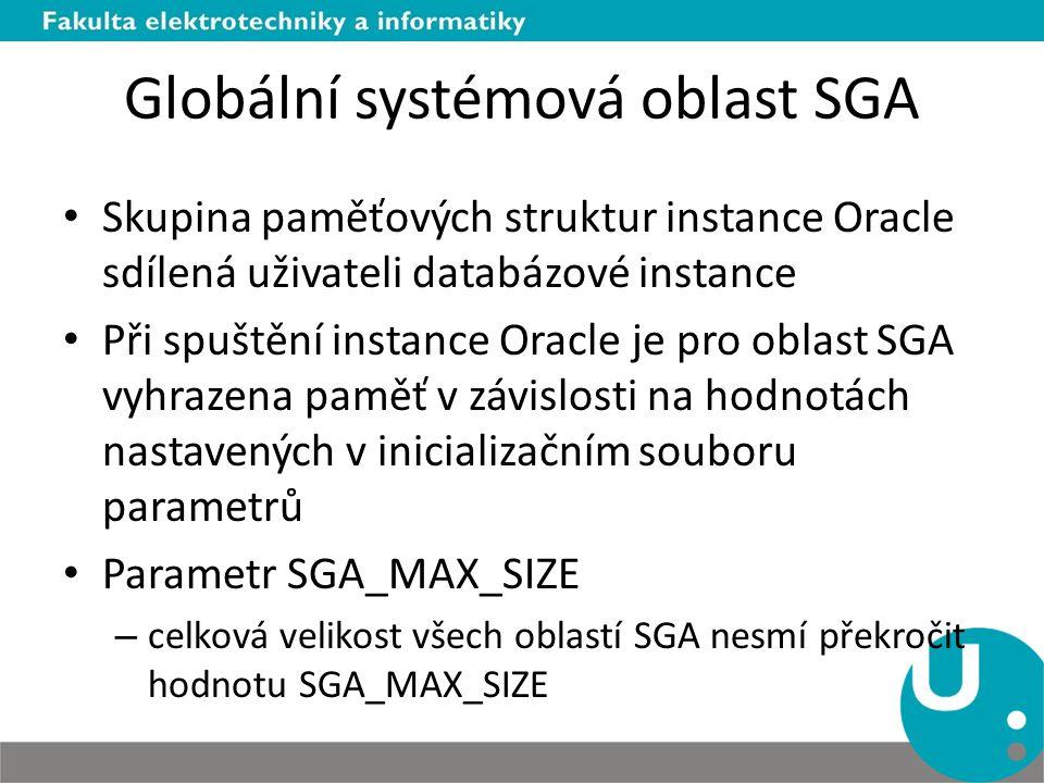 Globální systémová oblast SGA Skupina paměťových struktur instance Oracle sdílená uživateli databázové instance Při spuštění instance Oracle je pro ob