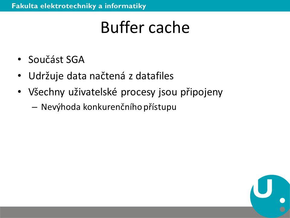 Buffer cache Součást SGA Udržuje data načtená z datafiles Všechny uživatelské procesy jsou připojeny – Nevýhoda konkurenčního přístupu
