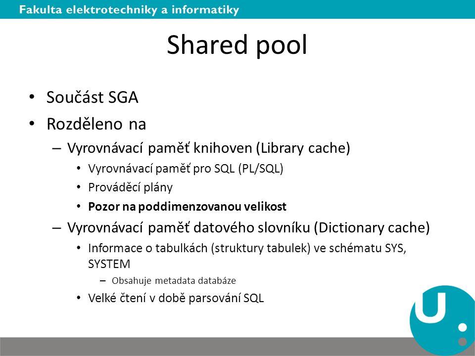 Shared pool Součást SGA Rozděleno na – Vyrovnávací paměť knihoven (Library cache) Vyrovnávací paměť pro SQL (PL/SQL) Prováděcí plány Pozor na poddimen