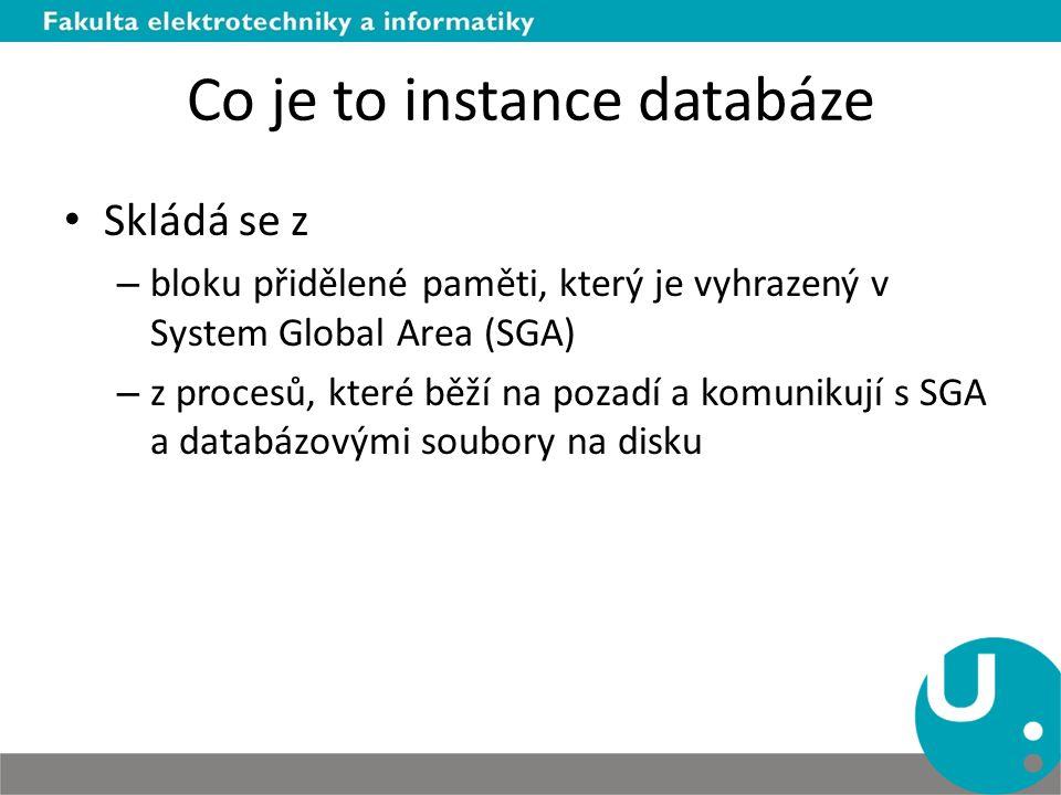 Co je to instance databáze Skládá se z – bloku přidělené paměti, který je vyhrazený v System Global Area (SGA) – z procesů, které běží na pozadí a kom
